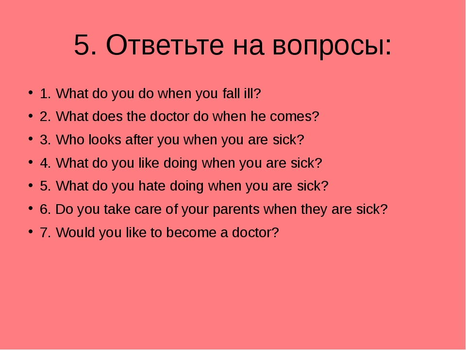 5. Ответьте на вопросы: 1. What do you do when you fall ill? 2. What does the...