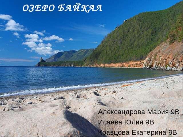 ОЗЕРО БАЙКАЛ Александрова Мария 9В Исаева Юлия 9В Кравцова Екатерина 9В