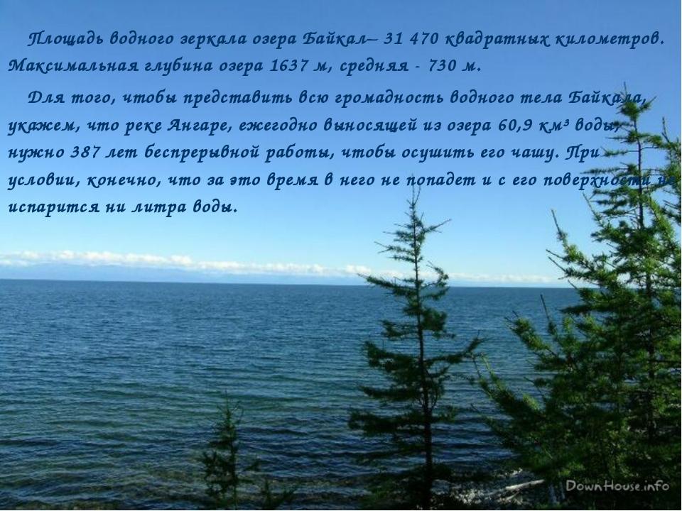 Площадь водного зеркала озера Байкал– 31 470 квадратных километров. Максималь...