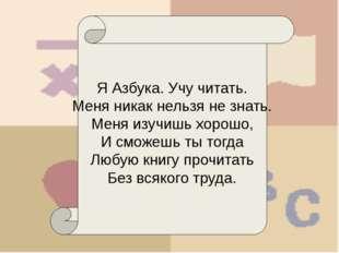Я Азбука. Учу читать. Меня никак нельзя не знать. Меня изучишь хорошо, И смо