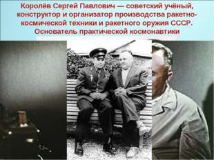 Королёв Сергей Павлович — советский учёный, конструктор и организатор произво