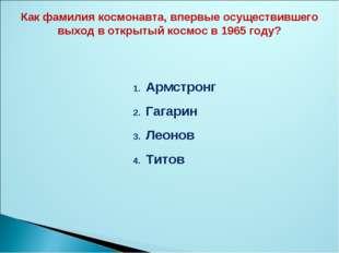 Армстронг Гагарин Леонов Титов Как фамилия космонавта, впервые осуществившего