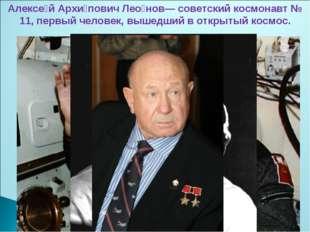Алексе́й Архи́пович Лео́нов— советский космонавт № 11, первый человек, вышедш