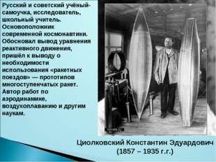 Циолковский Константин Эдуардович (1857 – 1935 г.г.) Русский и советский учён