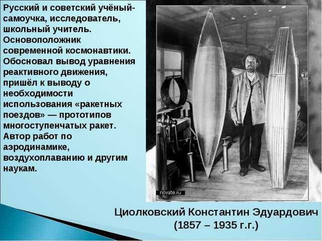 Циолковский Константин Эдуардович (1857 – 1935 г.г.) Русский и советский учён...