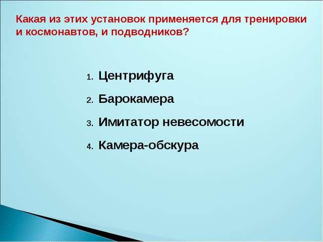 Центрифуга Барокамера Имитатор невесомости Камера-обскура Какая из этих устан...