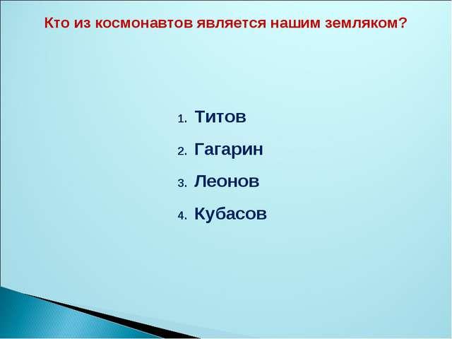Титов Гагарин Леонов Кубасов Кто из космонавтов является нашим земляком?