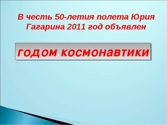 В честь 50-летия полета Юрия Гагарина 2011 год объявлен годом космонавтики
