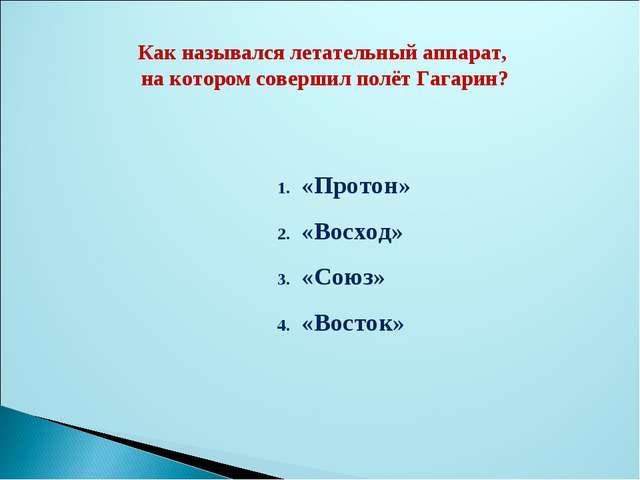 Как назывался летательный аппарат, на котором совершил полёт Гагарин? «Протон...