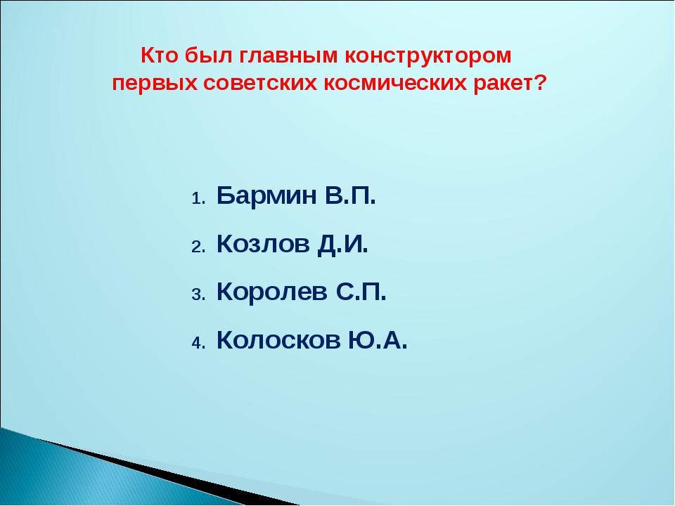 Кто был главным конструктором первых советских космических ракет? Бармин В.П....