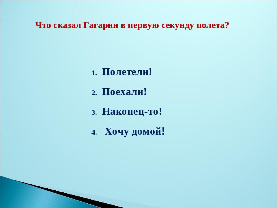 Что сказал Гагарин в первую секунду полета? Полетели! Поехали! Наконец-то! Хо...
