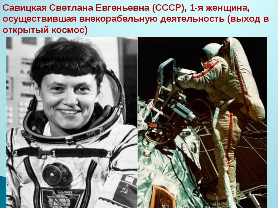 Савицкая Светлана Евгеньевна (СССР), 1-я женщина, осуществившая внекорабельну...