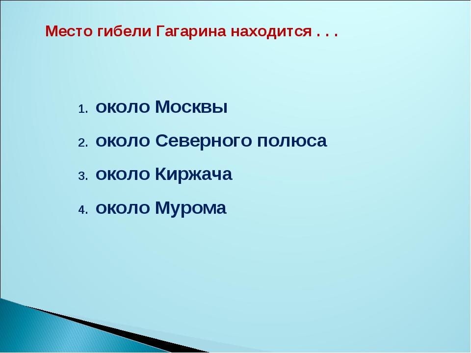 Место гибели Гагарина находится . . . около Москвы около Северного полюса око...
