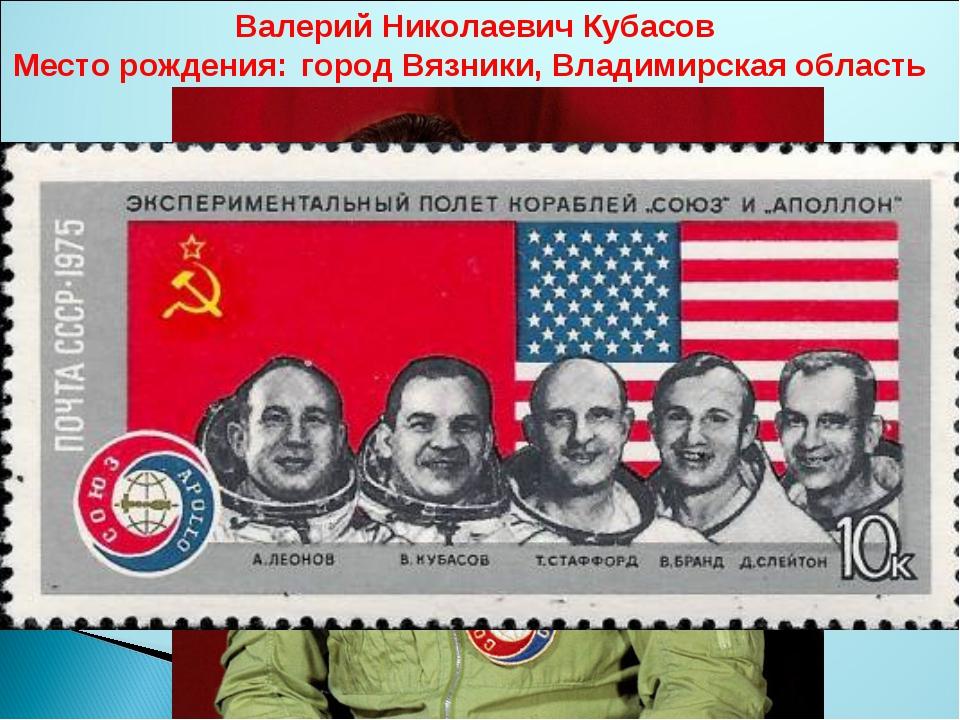 Валерий Николаевич Кубасов Место рождения:город Вязники, Владимирская область