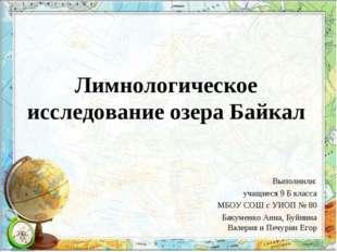 Лимнологическое исследование озера Байкал Выполнили: учащиеся 9 Б класса МБОУ