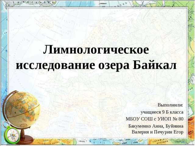 Лимнологическое исследование озера Байкал Выполнили: учащиеся 9 Б класса МБОУ...