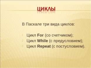 В Паскале три вида циклов: Цикл For (со счетчиком); Цикл While (с предуслови