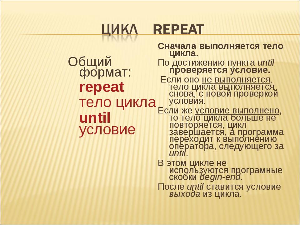 Общий формат: repeat тело цикла until условие Сначала выполняется тело цик...