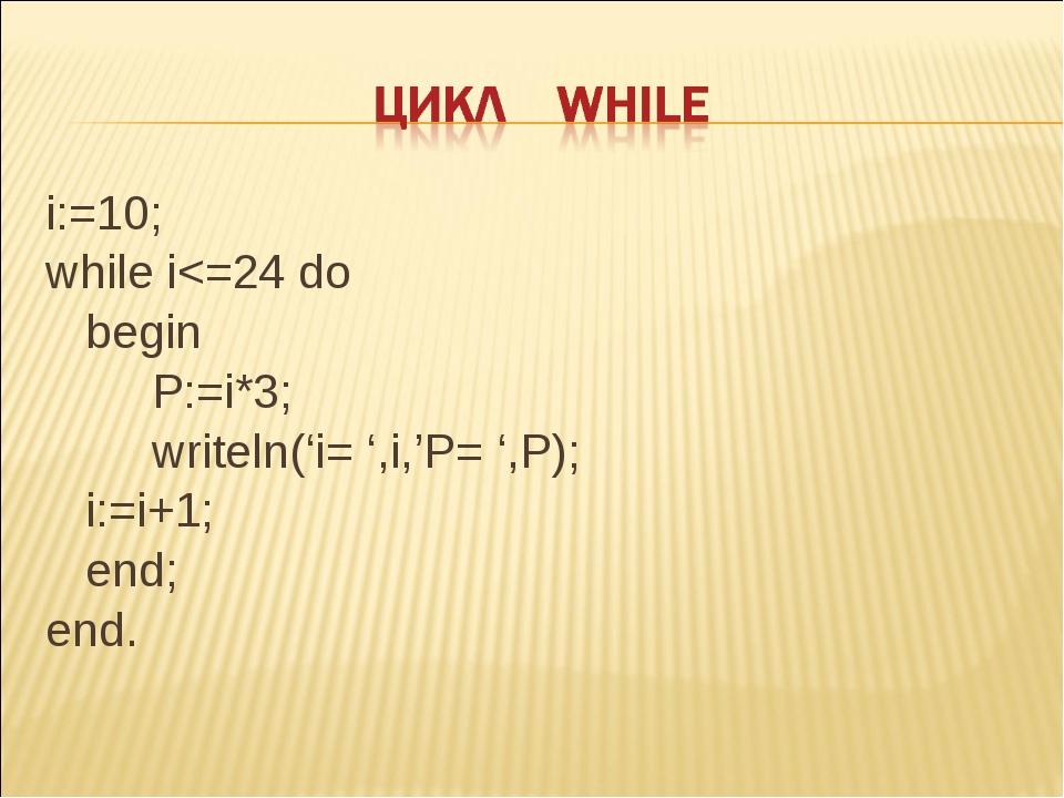 i:=10; while i