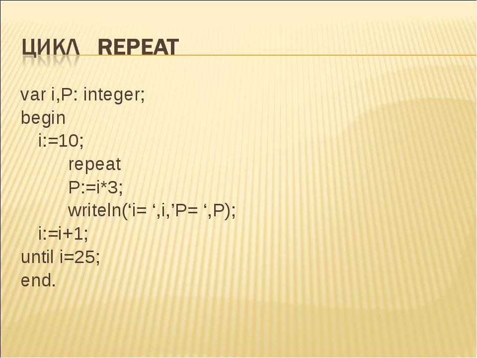 var i,P: integer; begin i:=10; repeat P:=i*3; writeln('i= ',i,'P= ',P)...