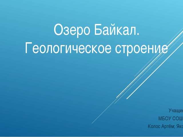 Озеро Байкал. Геологическое строение Выполнили: Учащиеся 9 А класса МБОУ СОШ...