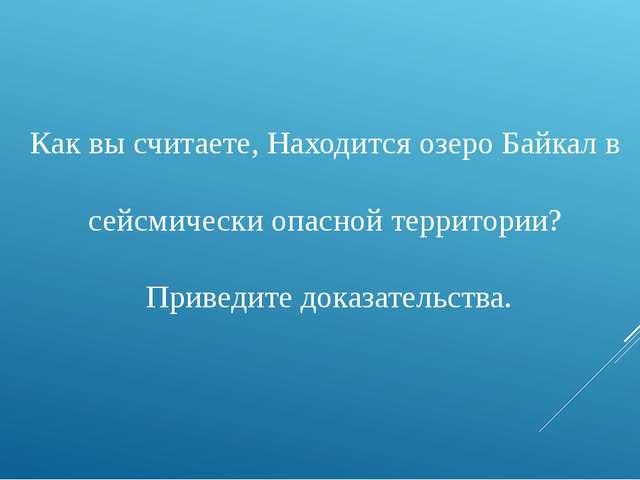 Как вы считаете, Находится озеро Байкал в сейсмически опасной территории? При...