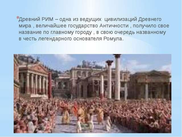 Д Р Е В Н И Й Р И М . Древний РИМ – одна из ведущих цивилизаций Древнего мира...