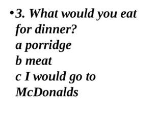 3. What would you eat for dinner? a porridge b meat c I would go to McDonalds