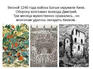 Весной 1240 года войска Батыя окружили Киев. Оборону возглавил воевода Дмитри