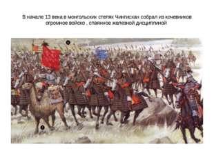 В начале 13 века в монгольских степях Чингисхан собрал из кочевников огромное