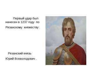 Первый удар был нанесен в 1237 году по Рязанскому княжеству . Рязанский княз