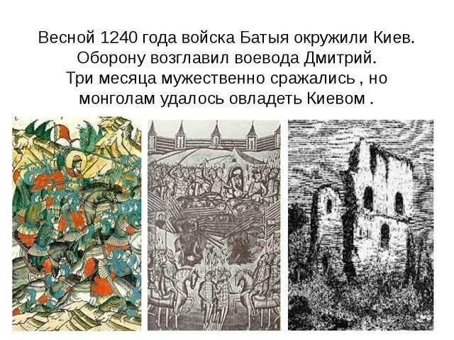 Весной 1240 года войска Батыя окружили Киев. Оборону возглавил воевода Дмитри...