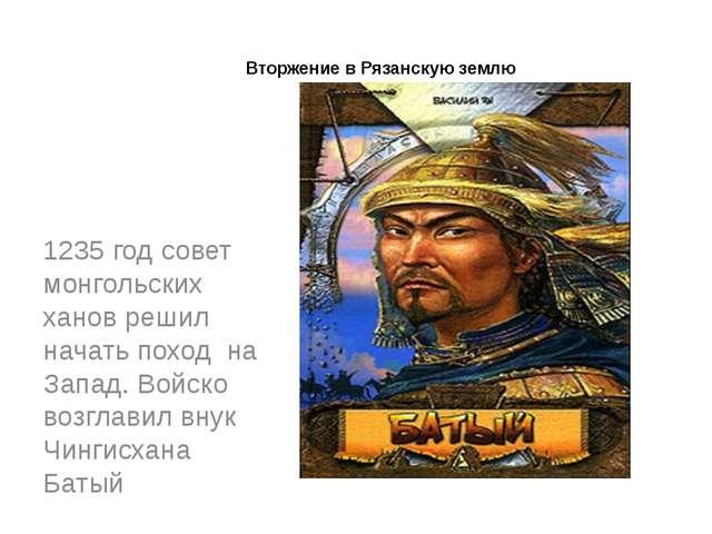 Вторжение в Рязанскую землю 1235 год совет монгольских ханов решил начать по...
