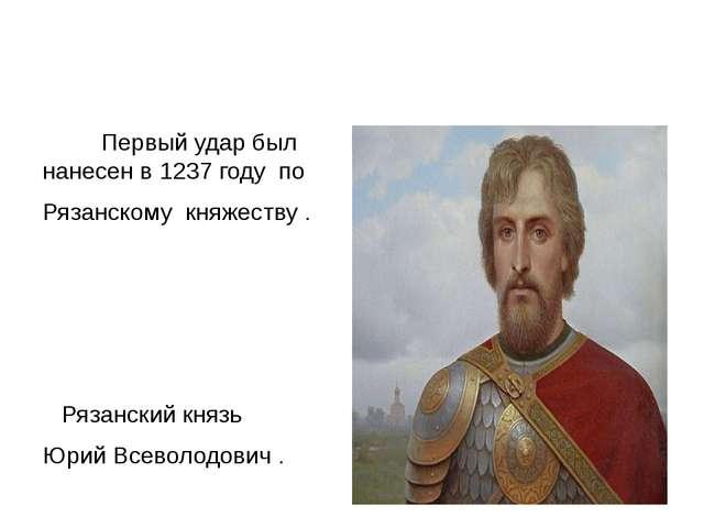 Первый удар был нанесен в 1237 году по Рязанскому княжеству . Рязанский княз...