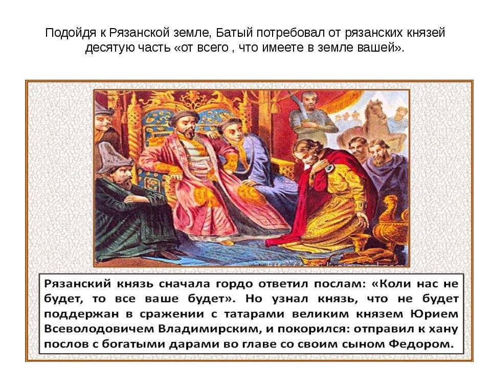 Подойдя к Рязанской земле, Батый потребовал от рязанских князей десятую часть...