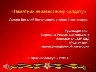«Памятник неизвестному солдату» Лысов Виталий Евгеньевич, ученик 3 «в» класс