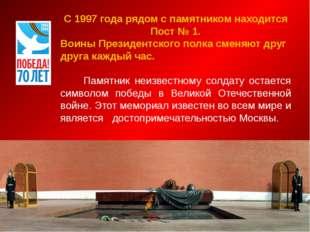 С 1997 года рядом с памятником находится Пост № 1. Воины Президентского полк