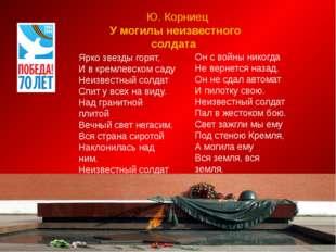 Ю. Корниец У могилы неизвестного солдата Ярко звезды горят, И в кремлевском