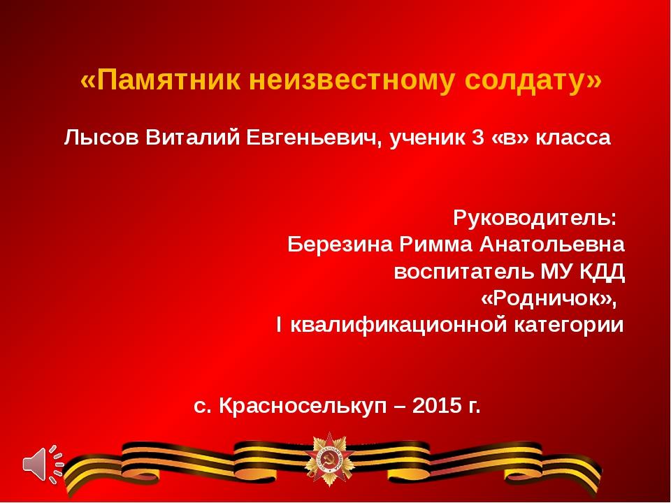 «Памятник неизвестному солдату» Лысов Виталий Евгеньевич, ученик 3 «в» класс...