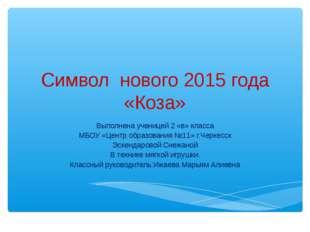 Символ нового 2015 года «Коза» Выполнена ученицей 2 «в» класса МБОУ «Центр об