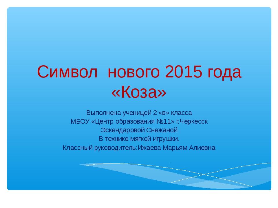 Символ нового 2015 года «Коза» Выполнена ученицей 2 «в» класса МБОУ «Центр об...