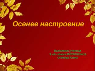 Осенее настроение Выполнила ученица 8 «А» класса МОУООШ №11 Осипова Алина