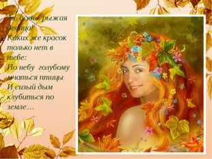 Ах, осень, рыжая девица! Каких же красок только нет в тебе: По небу голубому