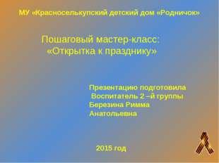 Пошаговый мастер-класс: «Открытка к празднику» Презентацию подготовила Воспит