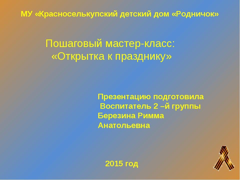 Пошаговый мастер-класс: «Открытка к празднику» Презентацию подготовила Воспит...