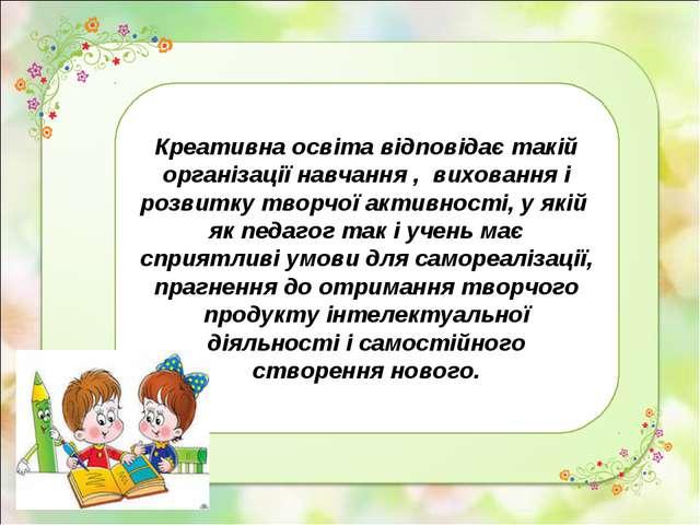 Креативна освіта відповідає такій організації навчання , виховання і розвитку...