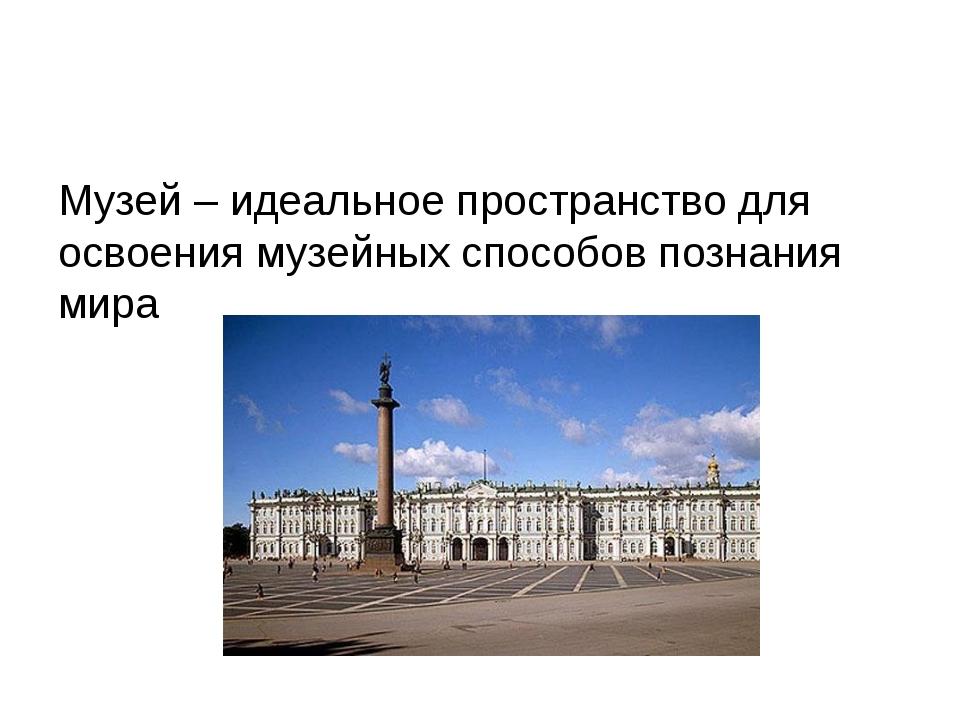 Музей – идеальное пространство для освоения музейных способов познания мира