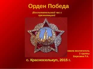 Орден Победа Подготовила воспитатель 2 группы Березина Р.А. с. Красноселькуп,