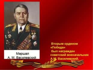 Вторым орденом «Победа» был награжден советский военачальник А.М. Василевский.