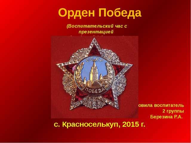 Орден Победа Подготовила воспитатель 2 группы Березина Р.А. с. Красноселькуп,...
